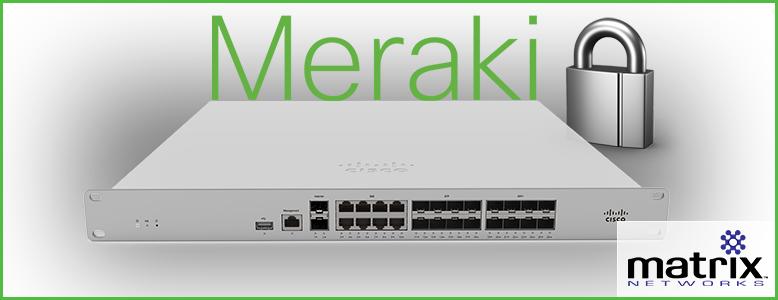 Meraki Firewalls - why Meraki? Matrix Networks specializes in Cisco | Meraki deployments